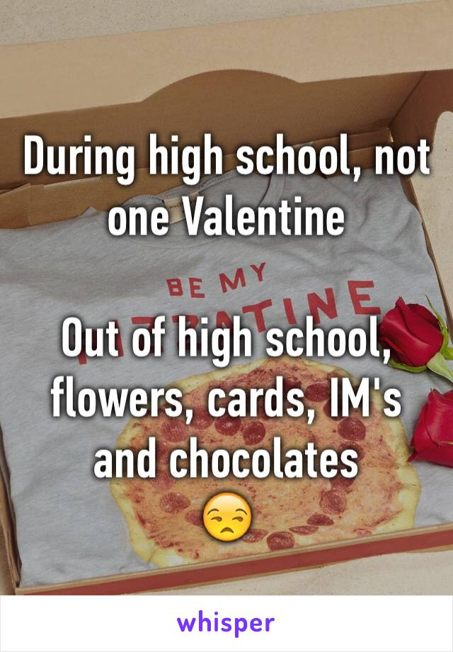 During high school, not one Valentine   Out of high school, flowers, cards, IM's and chocolates 😒