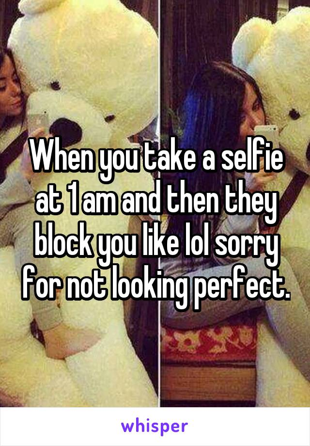 When you take a selfie at 1 am and then they block you like lol sorry for not looking perfect.