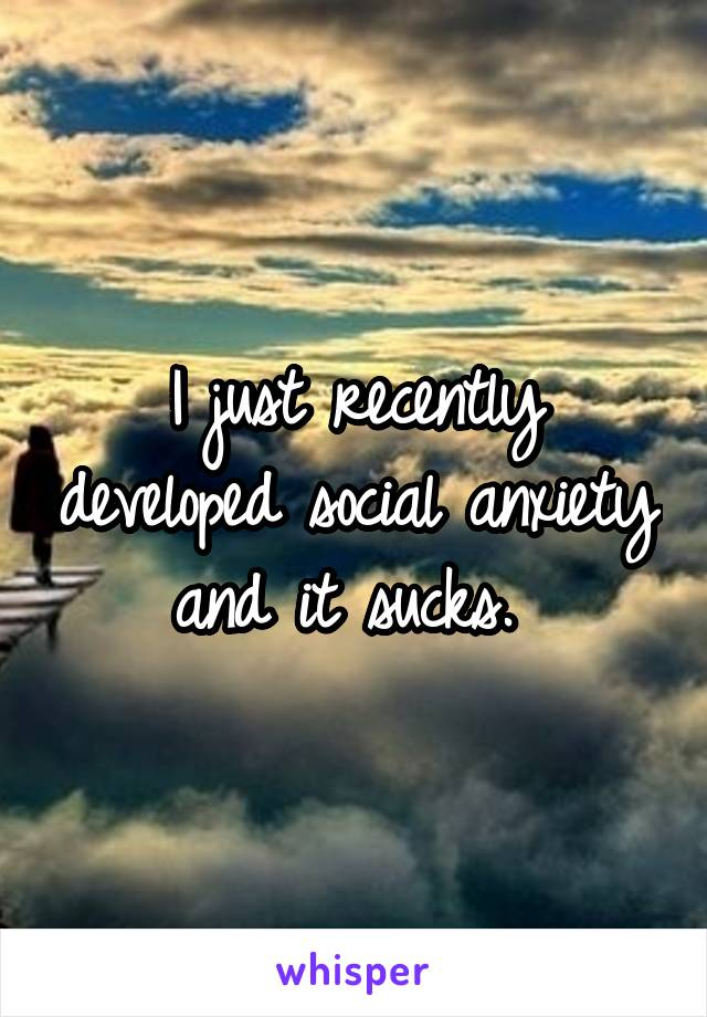 I just recently developed social anxiety and it sucks.