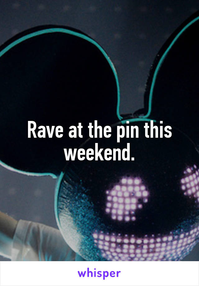 Rave at the pin this weekend.