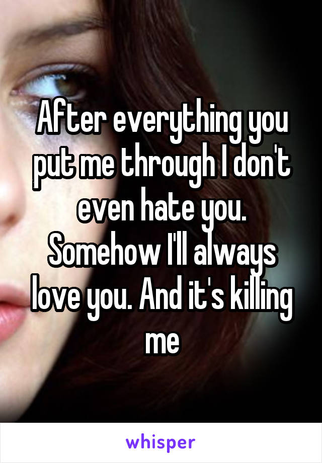 After everything you put me through I don't even hate you. Somehow I'll always love you. And it's killing me