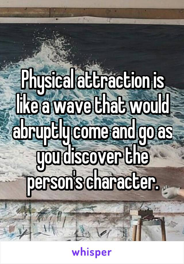 Physical attraction is like a wave that would abruptly come and go as you discover the person's character.