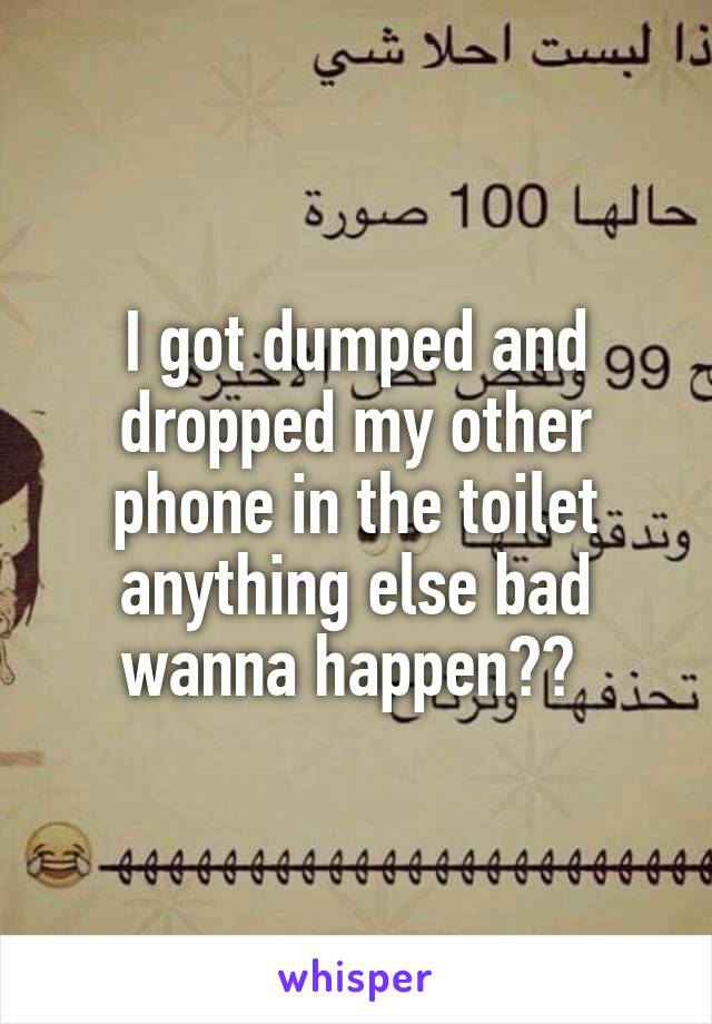 I got dumped and dropped my other phone in the toilet anything else bad wanna happen??