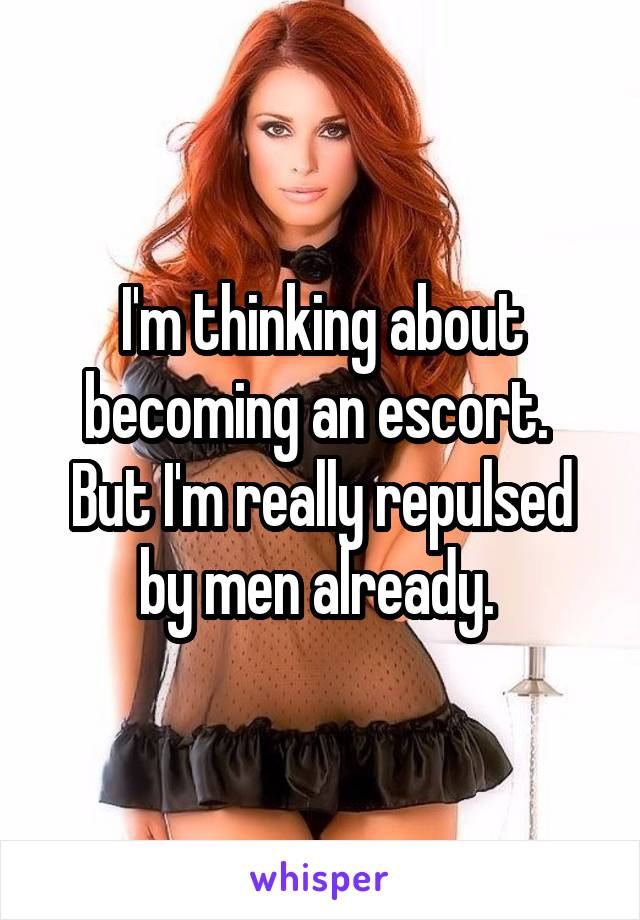 I'm thinking about becoming an escort.  But I'm really repulsed by men already.