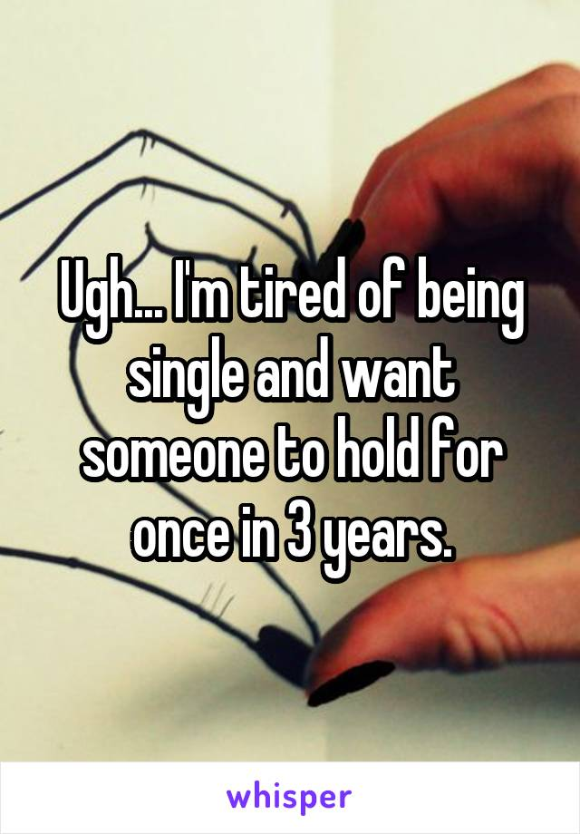 Ugh... I'm tired of being single and want someone to hold for once in 3 years.