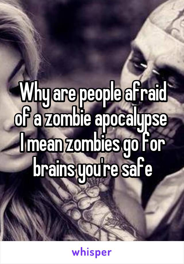 Why are people afraid of a zombie apocalypse  I mean zombies go for brains you're safe