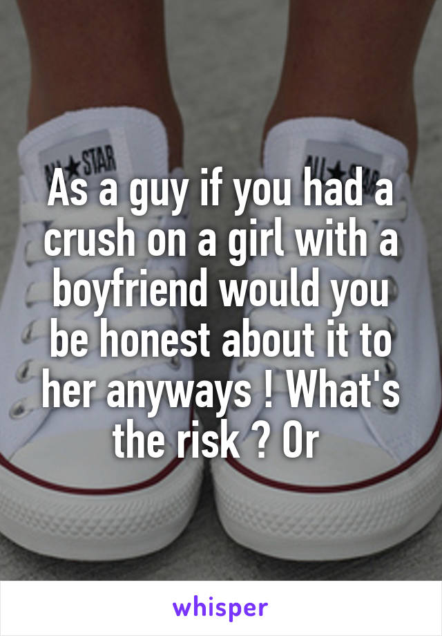 As a guy if you had a crush on a girl with a boyfriend would you be honest about it to her anyways ! What's the risk ? Or