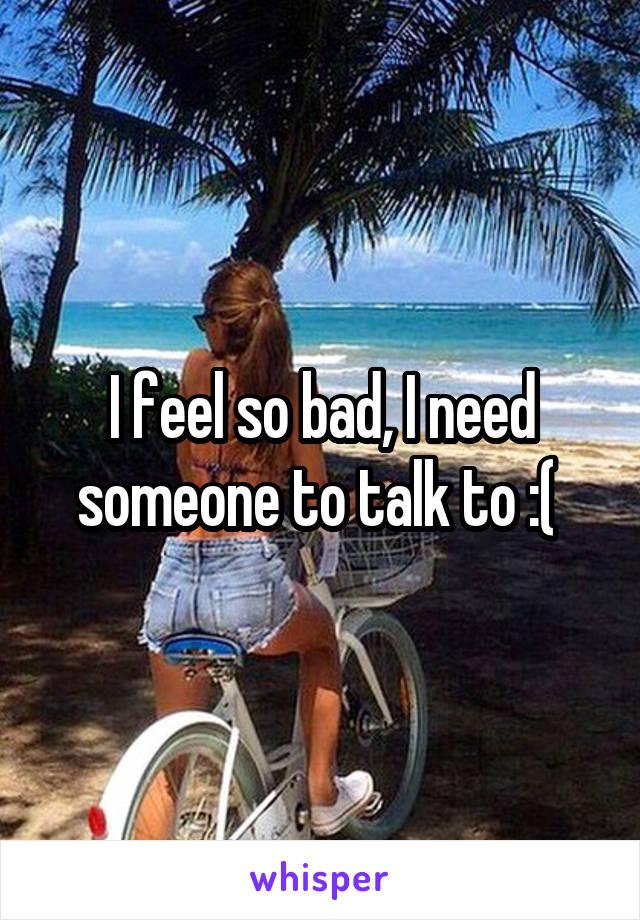 I feel so bad, I need someone to talk to :(