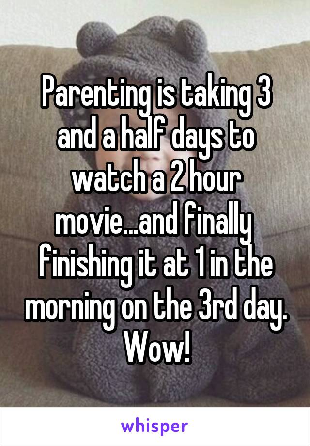 Parenting is taking 3 and a half days to watch a 2 hour movie...and finally  finishing it at 1 in the morning on the 3rd day. Wow!