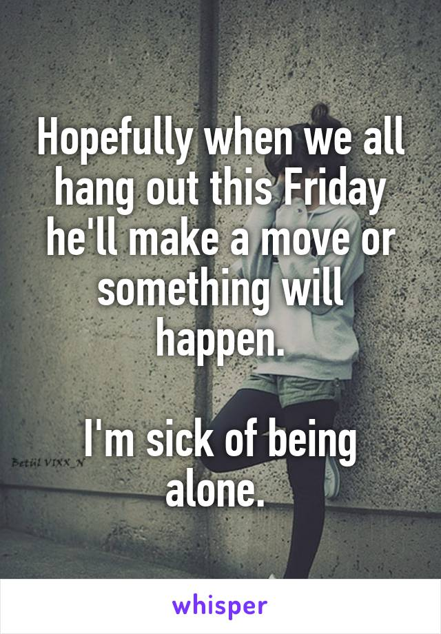 Hopefully when we all hang out this Friday he'll make a move or something will happen.  I'm sick of being alone.