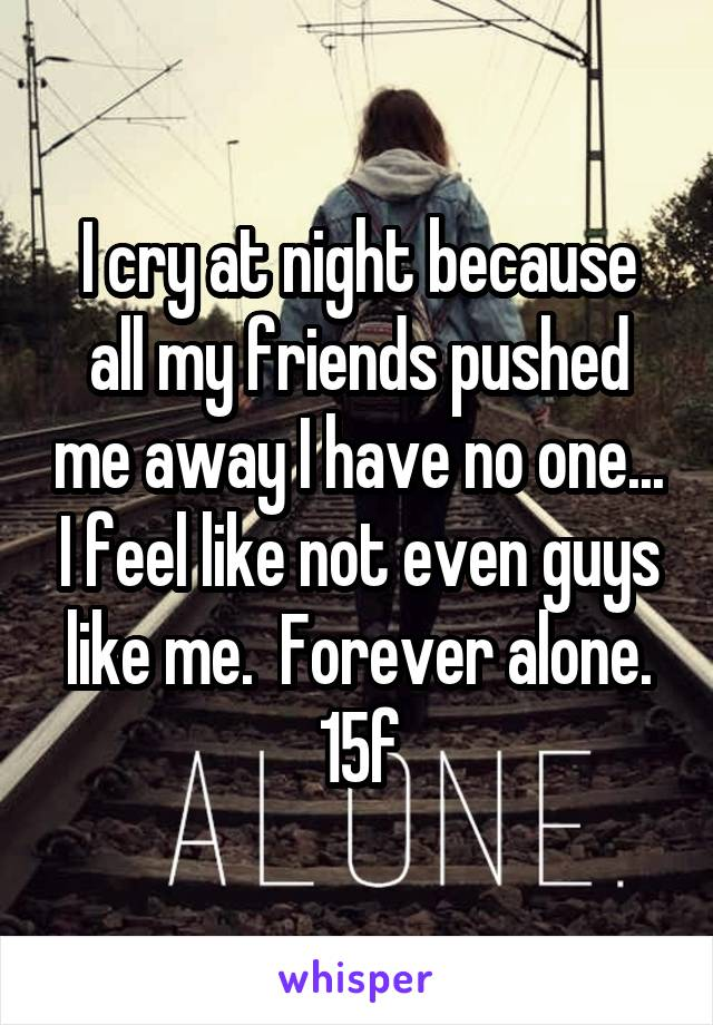 I cry at night because all my friends pushed me away I have no one... I feel like not even guys like me.  Forever alone. 15f