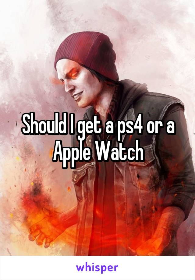 Should I get a ps4 or a Apple Watch