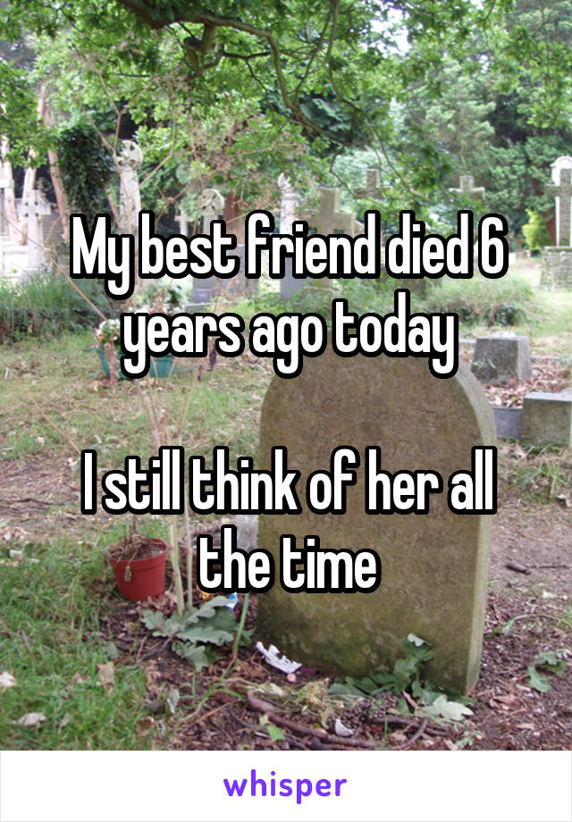 My best friend died 6 years ago today  I still think of her all the time