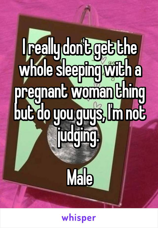 I really don't get the whole sleeping with a pregnant woman thing but do you guys, I'm not judging.   Male