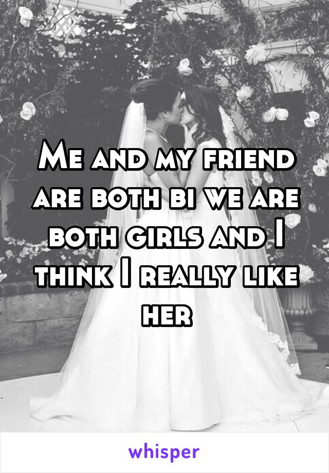 Me and my friend are both bi we are both girls and I think I really like her