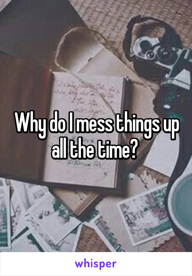 Why do I mess things up all the time?
