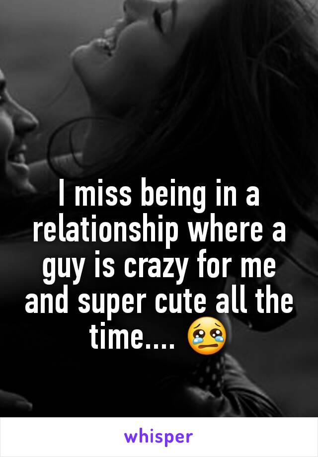I miss being in a relationship where a guy is crazy for me and super cute all the time.... 😢