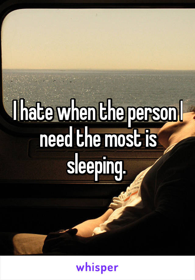 I hate when the person I need the most is sleeping.