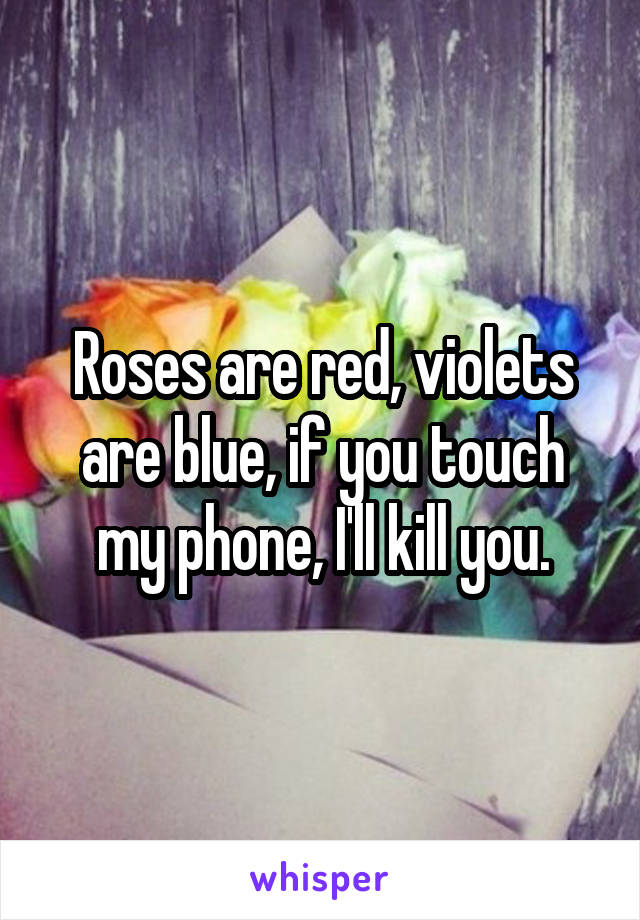 Roses are red, violets are blue, if you touch my phone, I'll kill you.