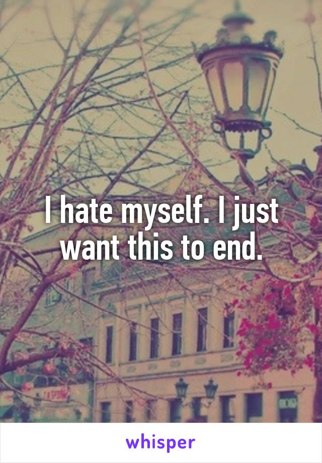 I hate myself. I just want this to end.