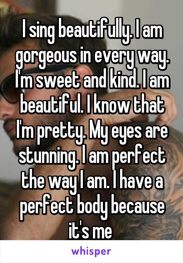 I sing beautifully. I am gorgeous in every way. I'm sweet and kind. I am beautiful. I know that I'm pretty. My eyes are stunning. I am perfect the way I am. I have a perfect body because it's me