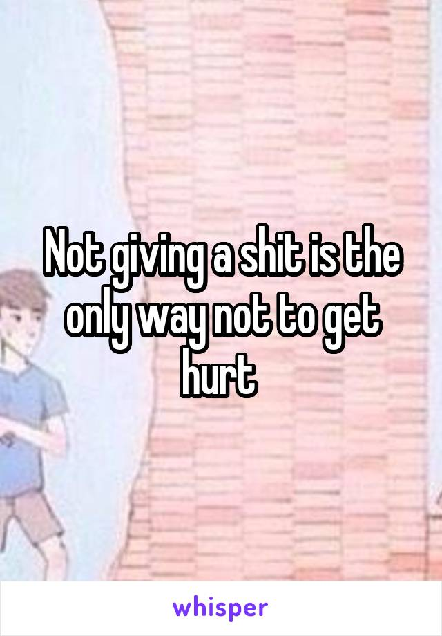Not giving a shit is the only way not to get hurt