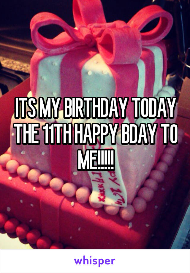 ITS MY BIRTHDAY TODAY THE 11TH HAPPY BDAY TO ME!!!!!
