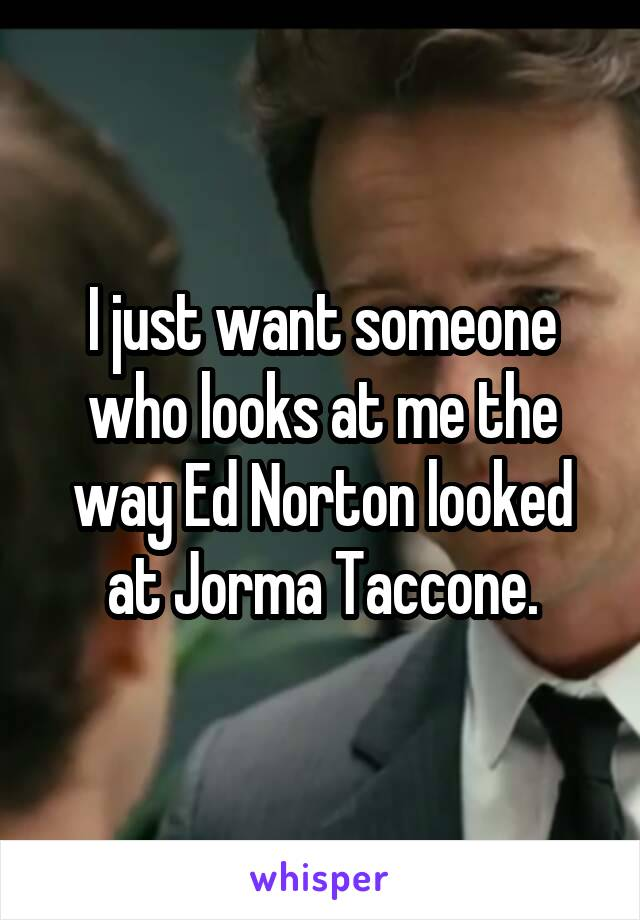 I just want someone who looks at me the way Ed Norton looked at Jorma Taccone.