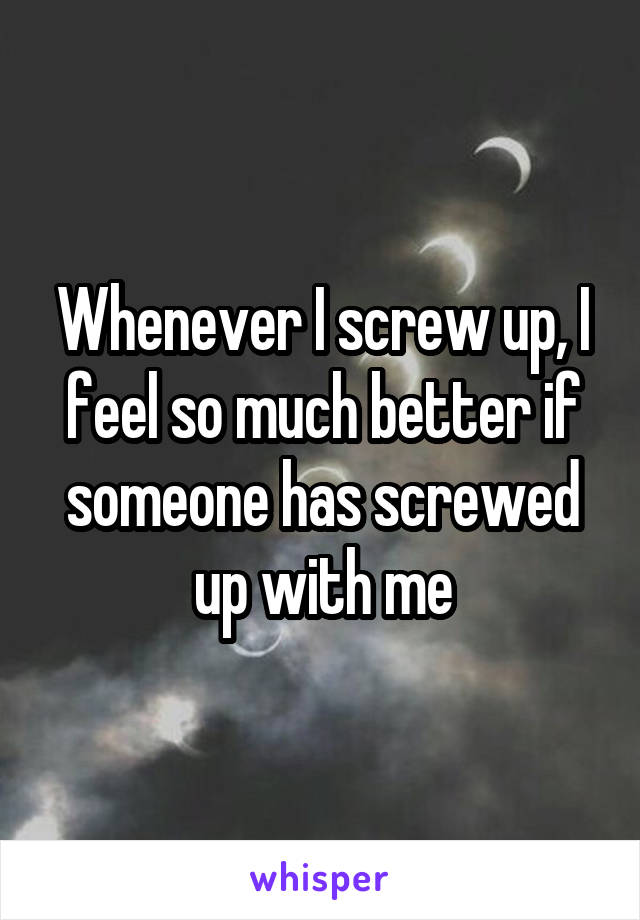 Whenever I screw up, I feel so much better if someone has screwed up with me