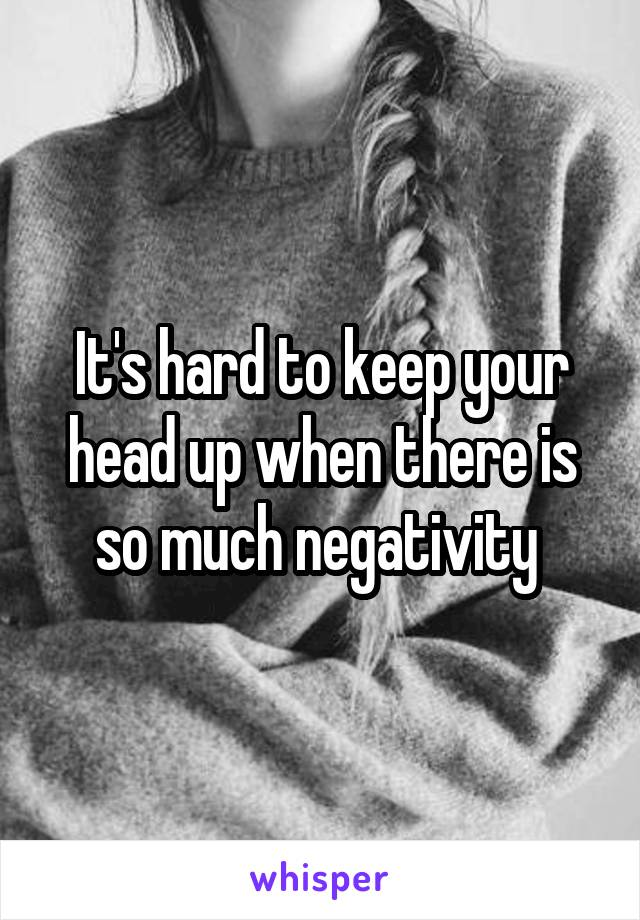 It's hard to keep your head up when there is so much negativity