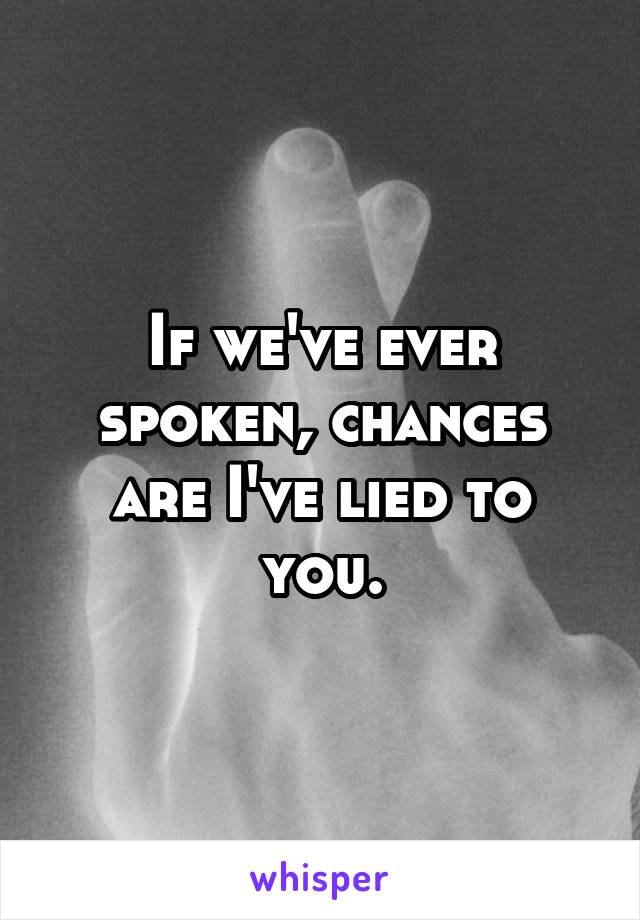 If we've ever spoken, chances are I've lied to you.