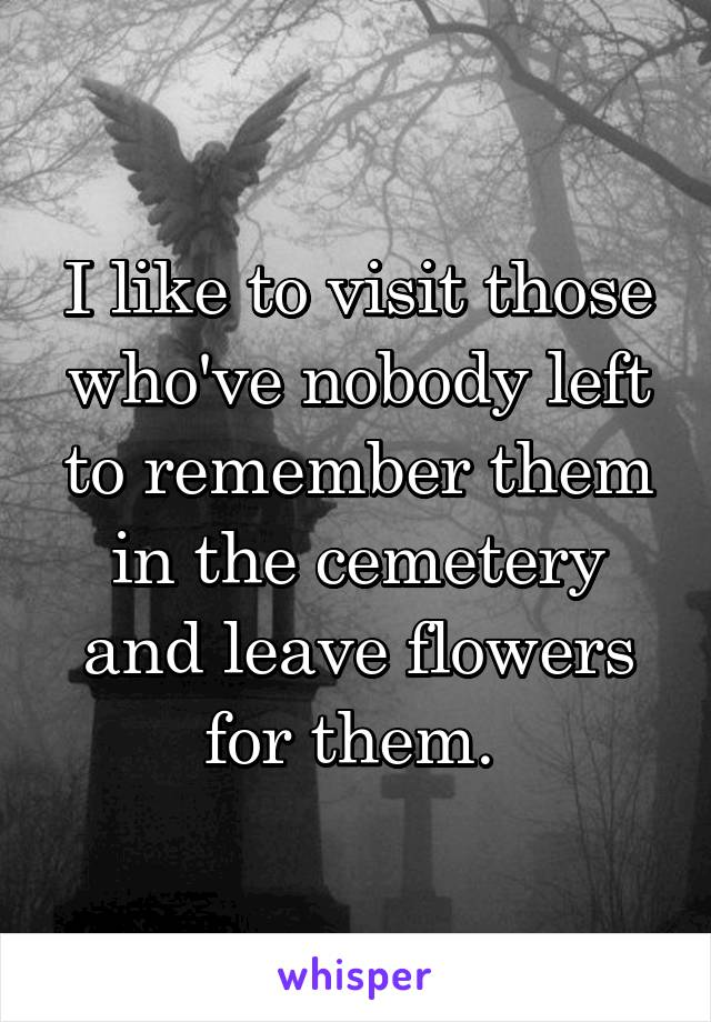 I like to visit those who've nobody left to remember them in the cemetery and leave flowers for them.