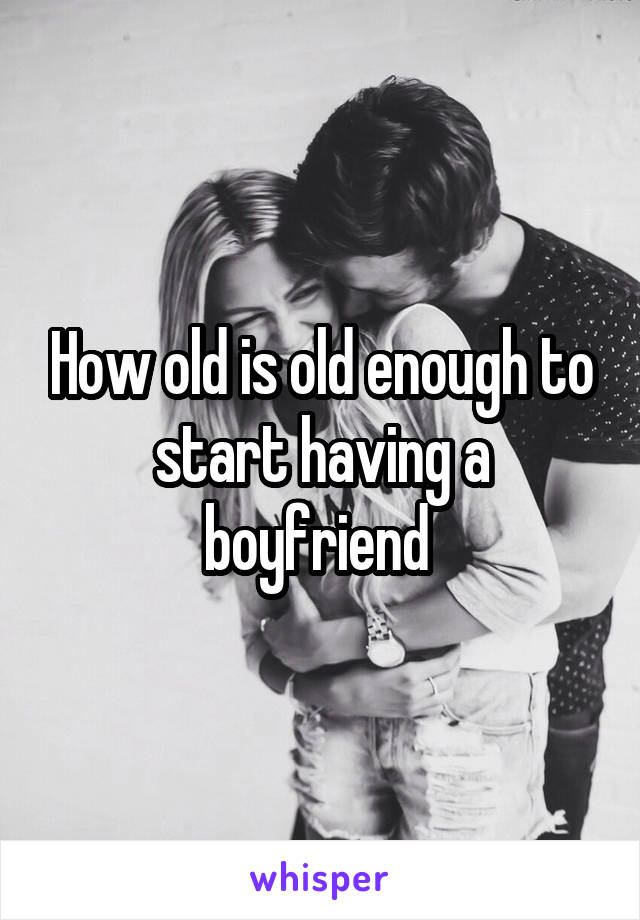 How old is old enough to start having a boyfriend