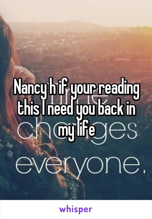 Nancy h if your reading this I need you back in my life