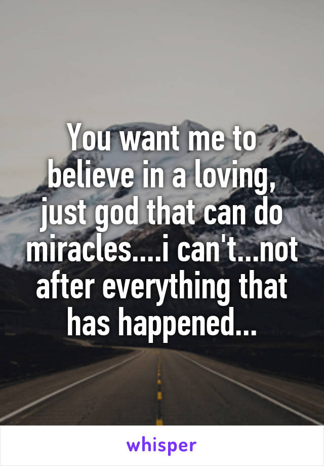 You want me to believe in a loving, just god that can do miracles....i can't...not after everything that has happened...