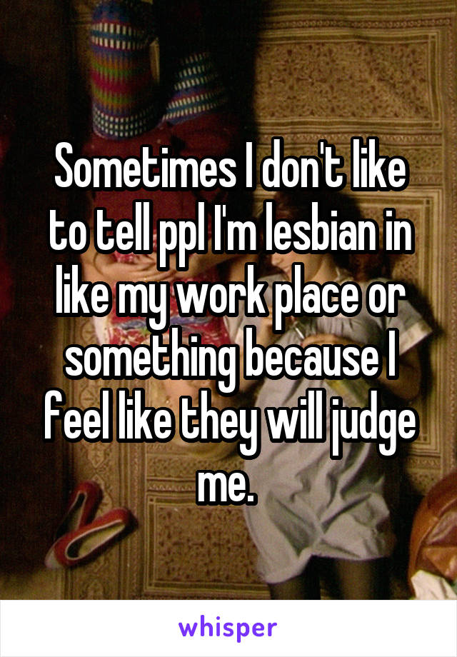 Sometimes I don't like to tell ppl I'm lesbian in like my work place or something because I feel like they will judge me.