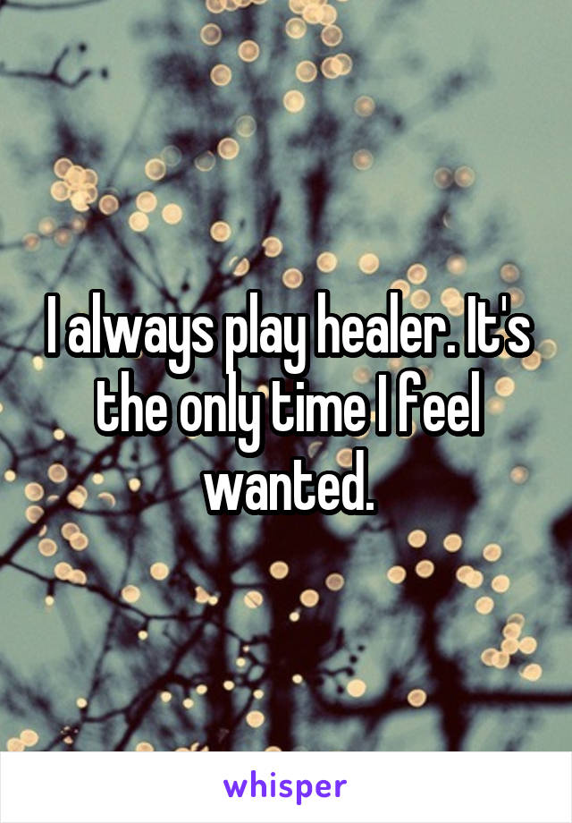 I always play healer. It's the only time I feel wanted.