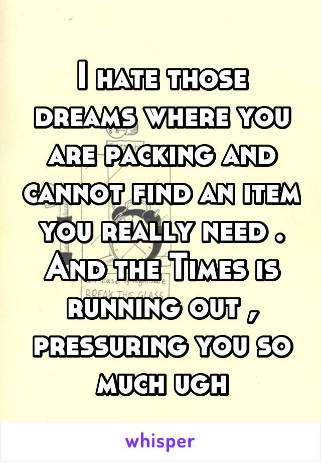 I hate those dreams where you are packing and cannot find an item you really need . And the Times is running out , pressuring you so much ugh