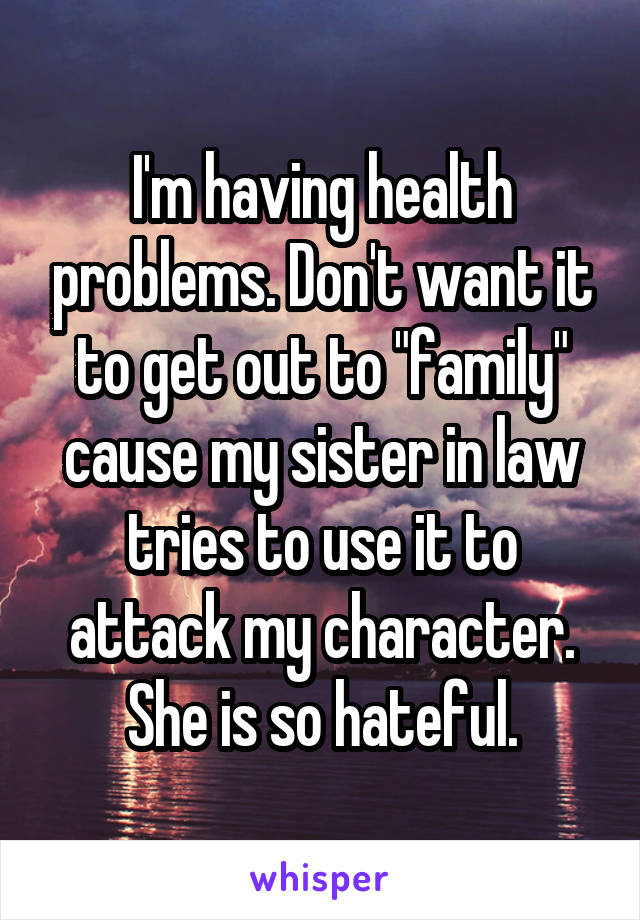 """I'm having health problems. Don't want it to get out to """"family"""" cause my sister in law tries to use it to attack my character. She is so hateful."""