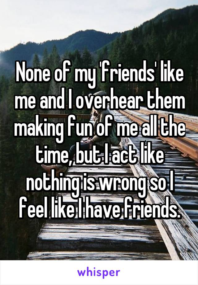 None of my 'friends' like me and I overhear them making fun of me all the time, but I act like nothing is wrong so I feel like I have friends.