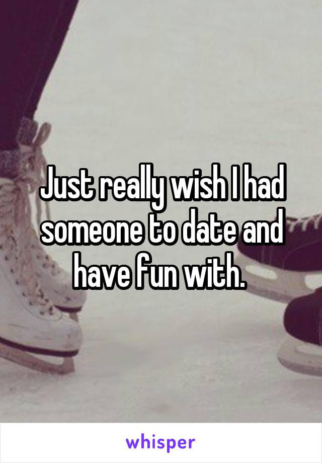 Just really wish I had someone to date and have fun with.