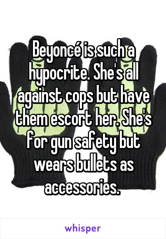 Beyoncé is such a hypocrite. She's all against cops but have them escort her. She's for gun safety but wears bullets as accessories.