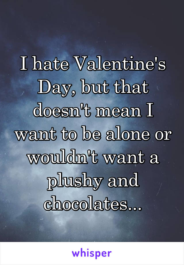 I hate Valentine's Day, but that doesn't mean I want to be alone or wouldn't want a plushy and chocolates...
