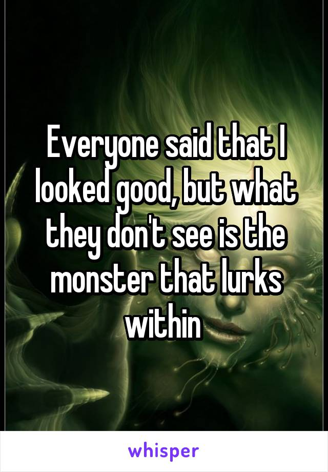 Everyone said that I looked good, but what they don't see is the monster that lurks within