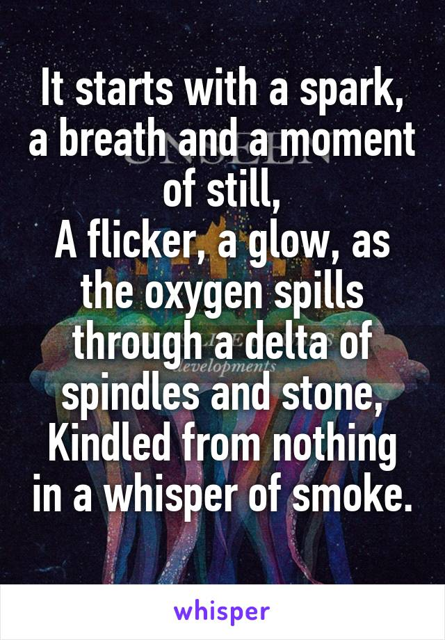 It starts with a spark, a breath and a moment of still, A flicker, a glow, as the oxygen spills through a delta of spindles and stone, Kindled from nothing in a whisper of smoke.
