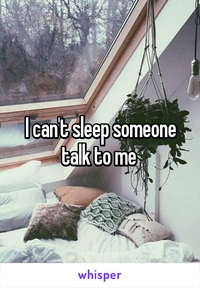 I can't sleep someone talk to me