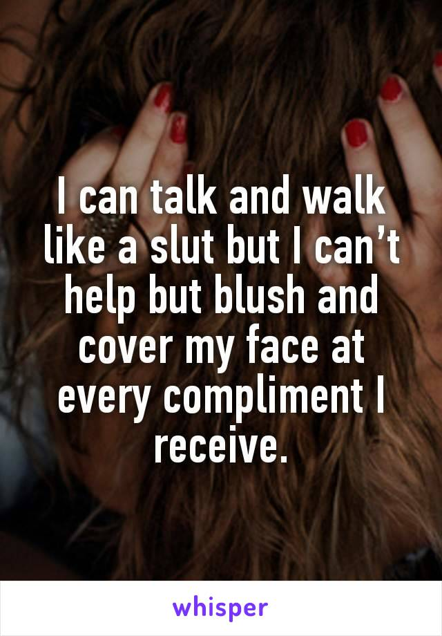 I can talk and walk like a slut but I can't help but blush and cover my face at every compliment I receive.