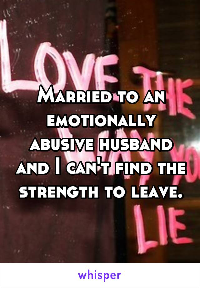 Married to an emotionally abusive husband and I can't find the strength to leave.