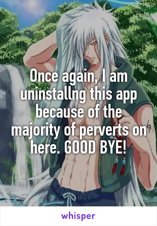 Once again, I am uninstallng this app because of the majority of perverts on here. GOOD BYE!