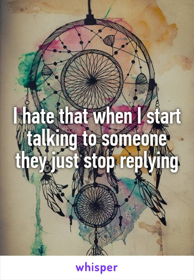 I hate that when I start talking to someone they just stop replying